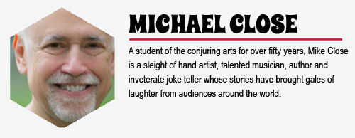 MICHAEL CLOSE: A student of the conjuring arts for over fifty years, Mike Close is a  sleight of hand artist, talented musician, author and inveterate joke teller whose stories have brought gales of laughter from audiences around the world.