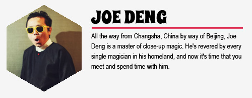 JOE DENG: All the way from Changsha, China by way of Beijing, Joe Deng is a master  of close-up magic. He's revered by every single magician in his  homeland, and now it's time that you meet and spend time with him.