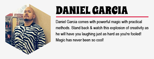 DANIEL GARCIA: Daniel Garcia comes with powerful magic with practical methods. Stand  back & watch this explosion of creativity as he will have you laughing just as hard as you're fooled! Magic has never been so cool!