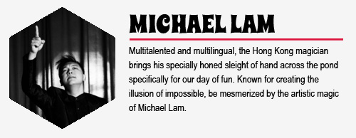 MICHAEL LAM: Multi-talented and multilingual, the Hong Kong magician brings his  specially honed sleight of hand across the pond specifically for our day of fun. Known for creating the illusion of impossible, be mesmerized by the artistic magic of Michael Lam.