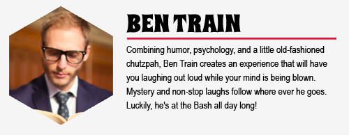 BEN TRAIN: Combining humor, psychology, and a little old-fashioned chutzpah, Ben Train creates an experience that will have you laughing out loud while your mind is being blown. Mystery and non-stop laughs follow where ever he goes. Luckily, he's at the Bash all day long!
